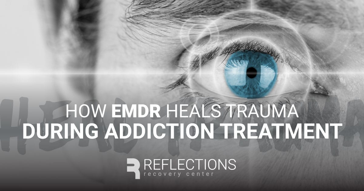 How EMDR Heals Trauma During Addiction Treatment - Reflections Recovery